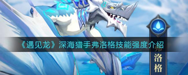 遇见龙深海猎手弗洛格怎么样 深海猎手弗洛格技能强度介绍